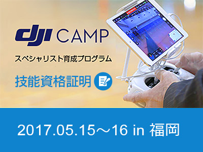 DJI CAMP スペシャリスト 育成プログラム【技能資格証明】 in 福岡 5月15日-16日