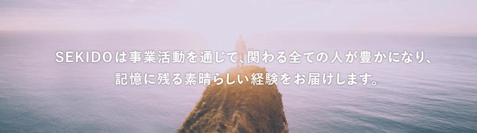 SEKIDOは事業活動を通じて、関わる全ての人が豊かになり、記憶に残る素晴らしい経験をお届けします。